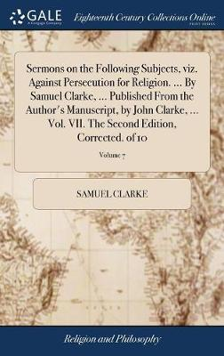 Sermons on the Following Subjects, Viz. Against Persecution for Religion. ... by Samuel Clarke, ... Published from the Author's Manuscript, by John Clarke, ... Vol. VII. the Second Edition, Corrected. of 10; Volume 7 by Samuel Clarke