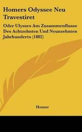 Homers Odyssee Neu Travestiret: Oder Ulysses Am Zusammenflusse Des Achtzehnten Und Neunzehnten Jahrhunderts (1802) by Homer