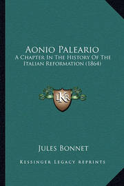 Aonio Paleario: A Chapter in the History of the Italian Reformation (1864) by Jules Bonnet