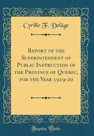 Report of the Superintendent of Public Instruction of the Province of Quebec, for the Year 1919-20 (Classic Reprint) by Cyrille F Delage image