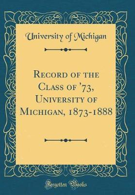 Record of the Class of '73, University of Michigan, 1873-1888 (Classic Reprint) by University of Michigan