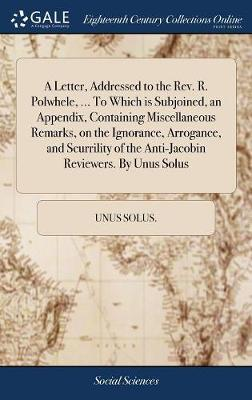 A Letter, Addressed to the Rev. R. Polwhele, ... to Which Is Subjoined, an Appendix, Containing Miscellaneous Remarks, on the Ignorance, Arrogance, and Scurrility of the Anti-Jacobin Reviewers. by Unus Solus by Unus Solus image