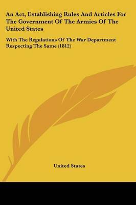 An Act, Establishing Rules And Articles For The Government Of The Armies Of The United States: With The Regulations Of The War Department Respecting The Same (1812) by United States image