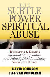 The Subtle Power of Spiritual Abuse by David Johnson
