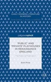 `Public' and `Private' Playhouses in Renaissance England: The Politics of Publication by Eoin Price