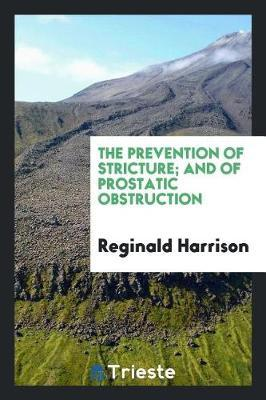 The Prevention of Stricture; And of Prostatic Obstruction by Reginald Harrison image