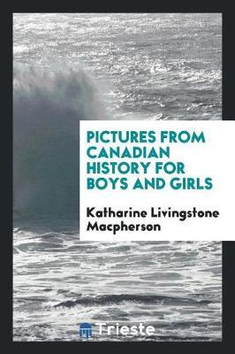 Pictures from Canadian History for Boys and Girls by Katharine Livingstone MacPherson