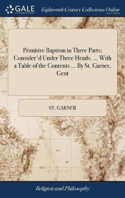 Primitive Baptism in Three Parts; Consider'd Under Three Heads. ... with a Table of the Contents ... by St. Garner, Gent by St Garner image