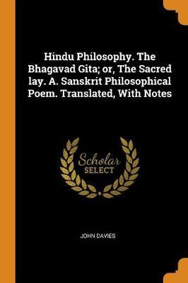 Hindu Philosophy. the Bhagavad Gita; Or, the Sacred Lay. A. Sanskrit Philosophical Poem. Translated, with Notes by John Davies