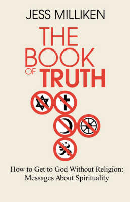 The Book of Truth: How to Get to God Without Religion: Messages about Spirituality by Jess Milliken