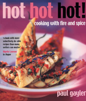 Hot Hot Hot!: Cooking with Fire and Spice by Paul Gayler