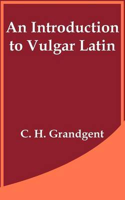 An Introduction to Vulgar Latin by C.H. Grandgent
