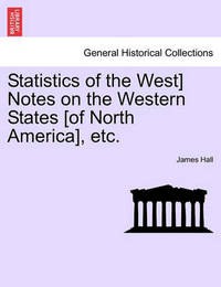 Statistics of the West] Notes on the Western States [Of North America], Etc. by James Hall
