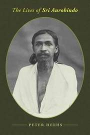 The Lives of Sri Aurobindo by Peter Heehs