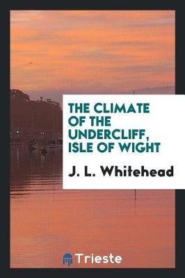 The Climate of the Undercliff, Isle of Wight by J L Whitehead