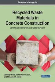 Recycled Waste Materials in Concrete Construction: Emerging Research and Opportunities by Jahangir Mirza