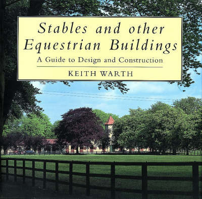 Stables and Other Equestrian Buildings: A Guide to Design and Construction by Keith Warth