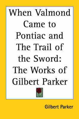 When Valmond Came to Pontiac and The Trail of the Sword: The Works of Gilbert Parker by Gilbert Parker