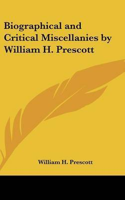 Biographical and Critical Miscellanies by William H. Prescott by William H Prescott