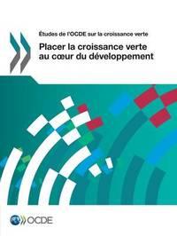 Etudes de L'Ocde Sur La Croissance Verte Placer La Croissance Verte Au C Ur Du Developpement by Oecd
