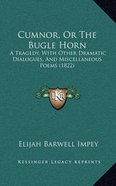 Cumnor, or the Bugle Horn: A Tragedy, with Other Dramatic Dialogues, and Miscellaneous Poems (1822) by Elijah Barwell Impey