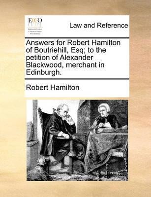 Answers for Robert Hamilton of Boutriehill, Esq; To the Petition of Alexander Blackwood, Merchant in Edinburgh. by Robert Hamilton