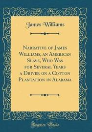 Narrative of James Williams, an American Slave, Who Was for Several Years a Driver on a Cotton Plantation in Alabama (Classic Reprint) by James Williams image