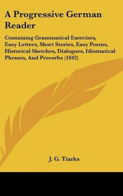 A Progressive German Reader: Containing Grammatical Exercises, Easy Letters, Short Stories, Easy Poems, Historical Sketches, Dialogues, Idiomatical Phrases, And Proverbs (1842) by J G Tiarks image