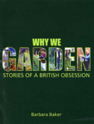 Why We Garden: Stories of a British Obsession by Barbara Baker