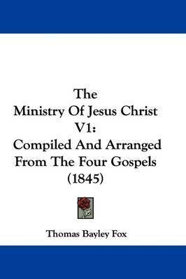 The Ministry Of Jesus Christ V1: Compiled And Arranged From The Four Gospels (1845) by Thomas Bayley Fox