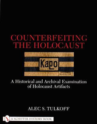Counterfeiting the Holocaust: A Historical and Archival Examination of Holocaust Artifacts by Alec,S. Tulkoff