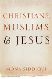 Christians, Muslims, and Jesus by Mona Siddiqui