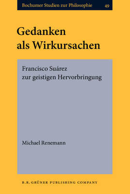 Gedanken Als Wirkursachen: Francisco Suarez Zur Geistigen Hervorbringung by Michael Renemann