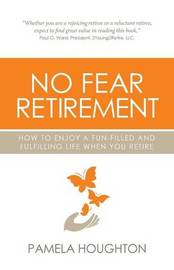 No Fear Retirement: How To Enjoy A Fun-Filled and Fulfilling Life When You Retire by Pamela Houghton image