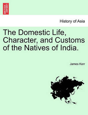 The Domestic Life, Character, and Customs of the Natives of India. by James Kerr
