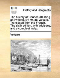 The History of Charles XII. King of Sweden. by Mr. de Voltaire. Translated from the French. the Sixth Edition, with Additions, and a Compleat Index by Voltaire
