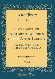 Catalogue, or Alphabetical Index of the Astor Library, Vol. 4 by Astor Library image