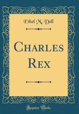 Charles Rex (Classic Reprint) by Ethel M Dell image