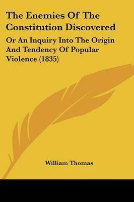 The Enemies of the Constitution Discovered: Or an Inquiry Into the Origin and Tendency of Popular Violence (1835) by William Thomas