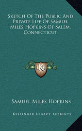 Sketch of the Public and Private Life of Samuel Miles Hopkins of Salem, Connecticut by Samuel Miles Hopkins