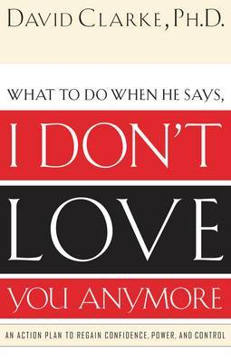 What to Do When He Says, I Don't Love You Anymore by David Clarke