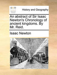 An Abstract of Sir Isaac Newton's Chronology of Ancient Kingdoms. by Mr. Reid by Isaac Newton