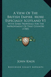 A View of the British Empire, More Especially Scotland V1: With Some Proposals for the Improvement of That Country (1785) by John Knox