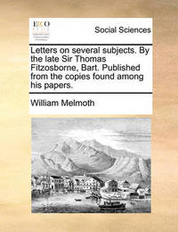 Letters on Several Subjects. by the Late Sir Thomas Fitzosborne, Bart. Published from the Copies Found Among His Papers. by William Melmoth