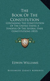 The Book of the Constitution: Containing the Constitution of the United States; A Synopsis of the Several State Constitutions (1833) by Edwin Williams