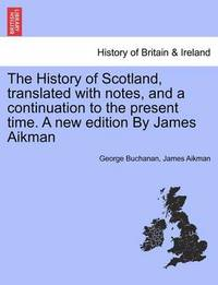 The History of Scotland, Translated with Notes, and a Continuation to the Present Time. a New Edition by James Aikman by George Buchanan
