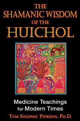 Shamanic Wisdom of the Huichol by Tom Solway Pinkson