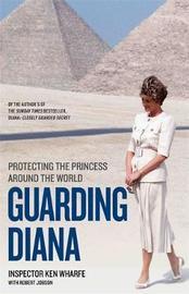 Guarding Diana - Protecting The Princess Around the World by Ken Wharfe