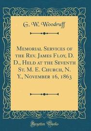 Memorial Services of the REV. James Floy, D. D., Held at the Seventh St. M. E. Church, N. Y., November 16, 1863 (Classic Reprint) by G W Woodruff image