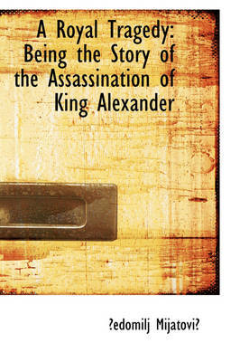 A Royal Tragedy: Being the Story of the Assassination of King Alexander by ?Edomilj Mijatovi? image
